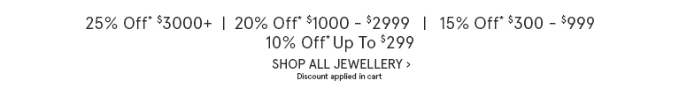 25% Off* $3,000+ | 20% Off* $1,000 - $2,999 | 15% Off $300 - $999 | 10% Off Up To $299. Discount applied in cart. Shop All Jewellery.