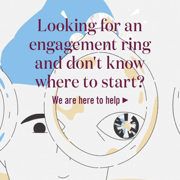 Looking for an engagement ring and don't know where to start? We are here to help >