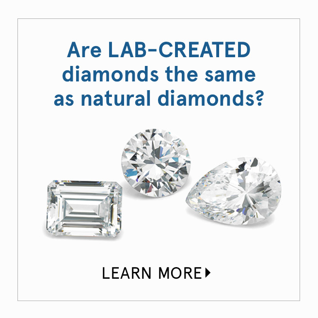 Are Lab-Created Diamonds the same as natural diamonds? Learn More >
