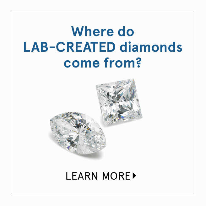 Where do Lab-Created Diamonds come from? Learn More >