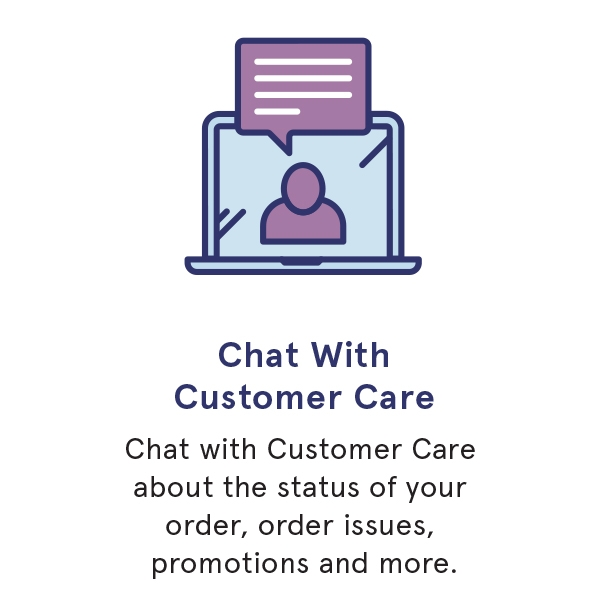 Chat with customer care about the status of your order, order issues, promotions and more.