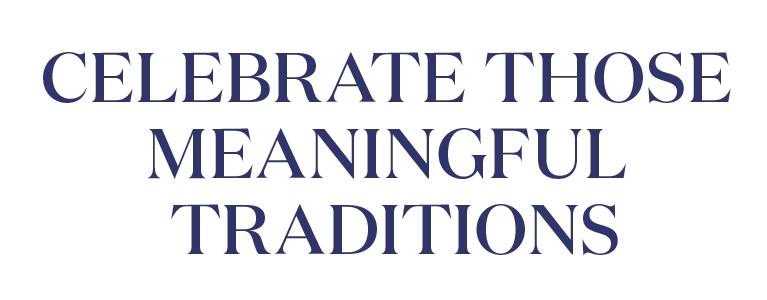 Celebrate those meaningful traditions