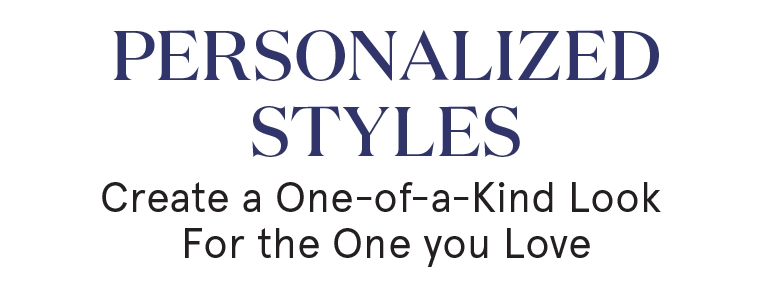 Personalized Styles: Create a one-of-a-kind look for the one you love.